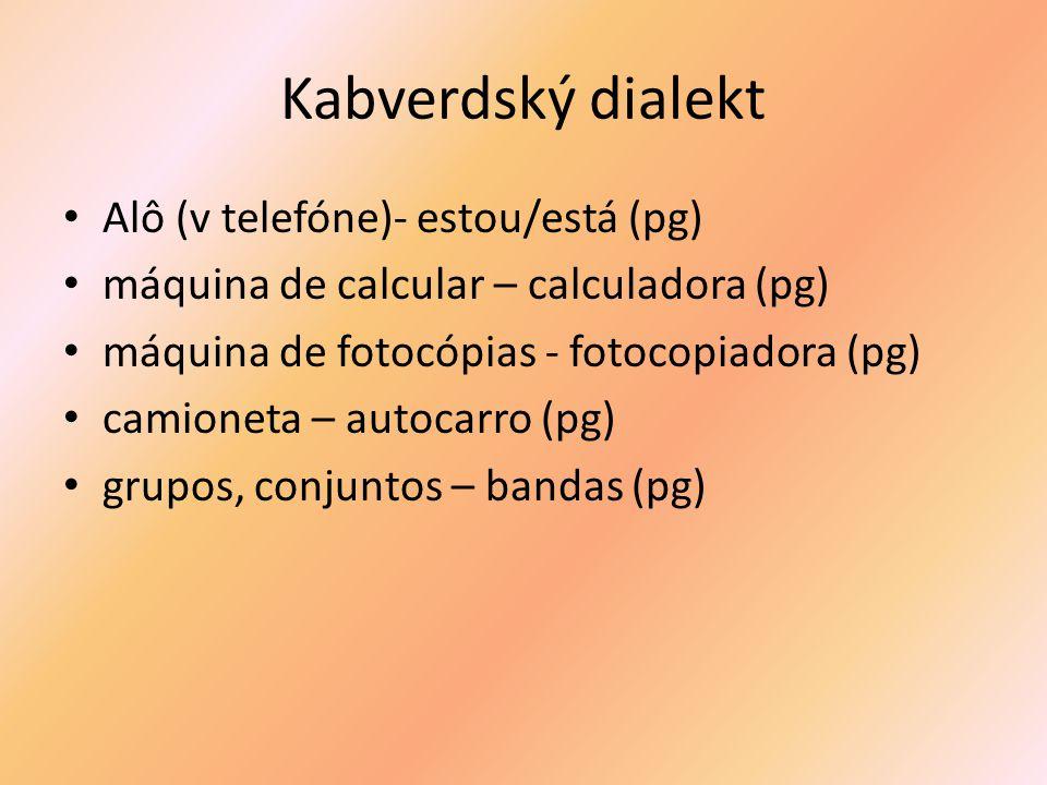 Kabverdský dialekt Alô (v telefóne)- estou/está (pg) máquina de calcular – calculadora (pg) máquina de fotocópias - fotocopiadora (pg) camioneta – autocarro (pg) grupos, conjuntos – bandas (pg)