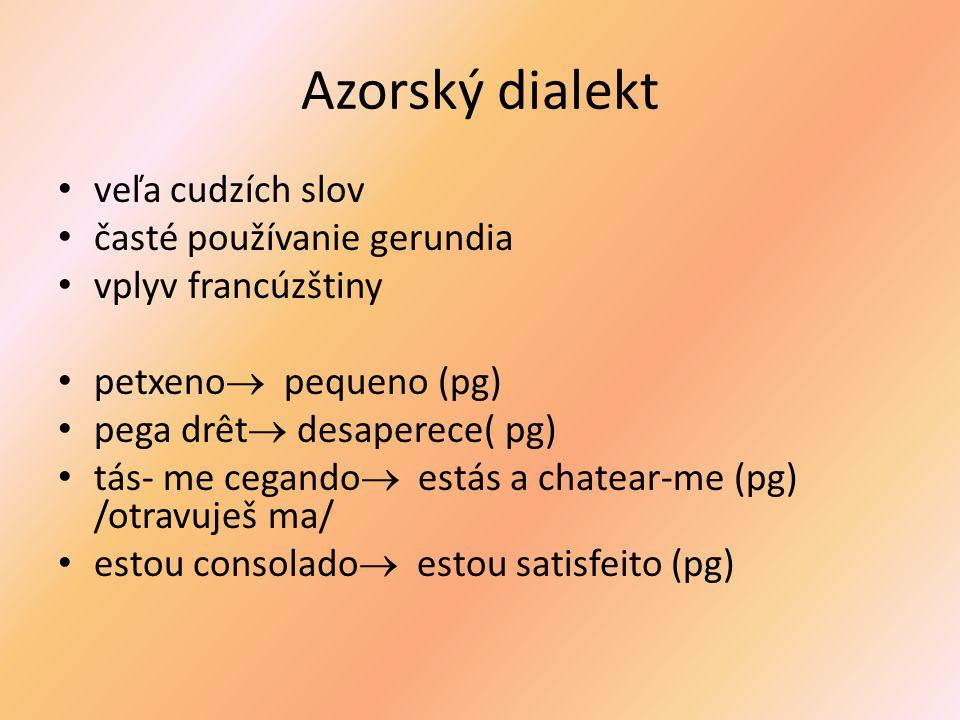 Azorský dialekt veľa cudzích slov časté používanie gerundia vplyv francúzštiny petxeno pequeno (pg) pega drêt desaperece( pg) tás- me cegando estás a chatear-me (pg) /otravuješ ma/ estou consolado estou satisfeito (pg)