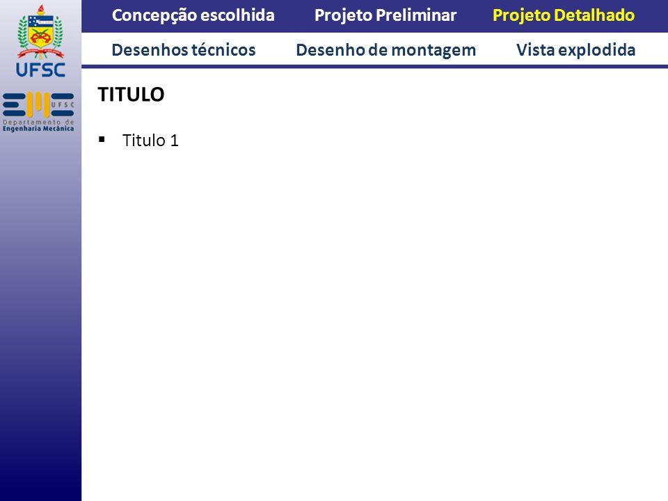 Concepção escolhida Projeto Preliminar Projeto Detalhado TITULO Titulo 1 Desenhos técnicos Desenho de montagem Vista explodida