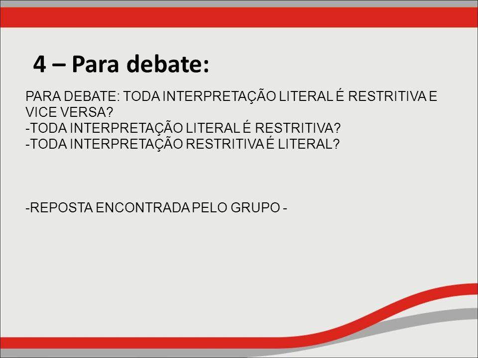 4 – Para debate: PARA DEBATE: TODA INTERPRETAÇÃO LITERAL É RESTRITIVA E VICE VERSA? -TODA INTERPRETAÇÃO LITERAL É RESTRITIVA? -TODA INTERPRETAÇÃO REST