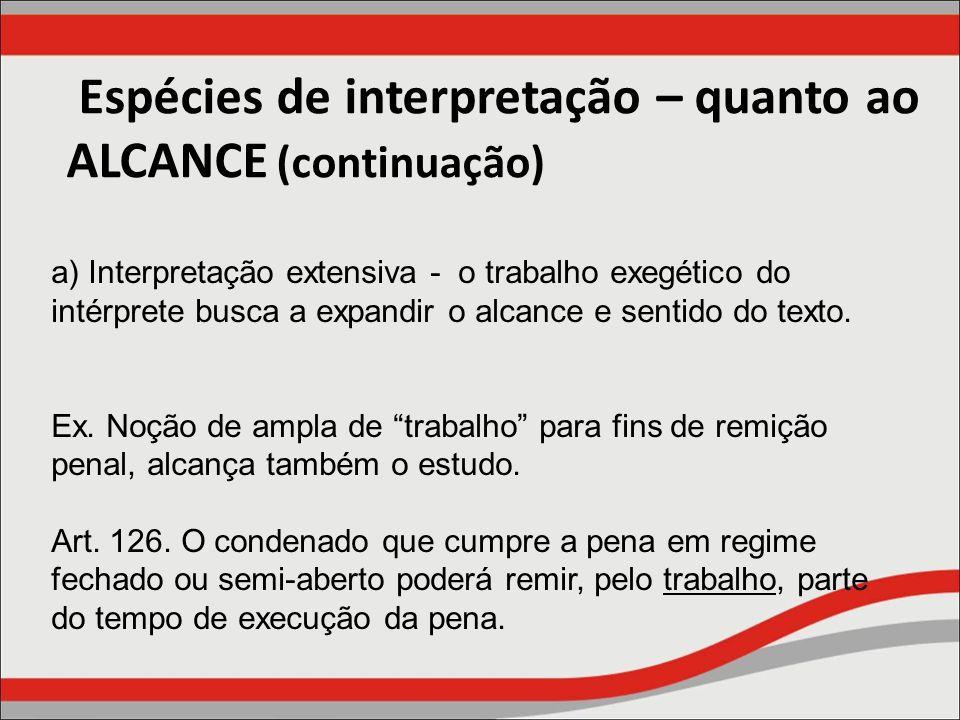 Espécies de interpretação – quanto ao ALCANCE (continuação) a) Interpretação extensiva - o trabalho exegético do intérprete busca a expandir o alcance