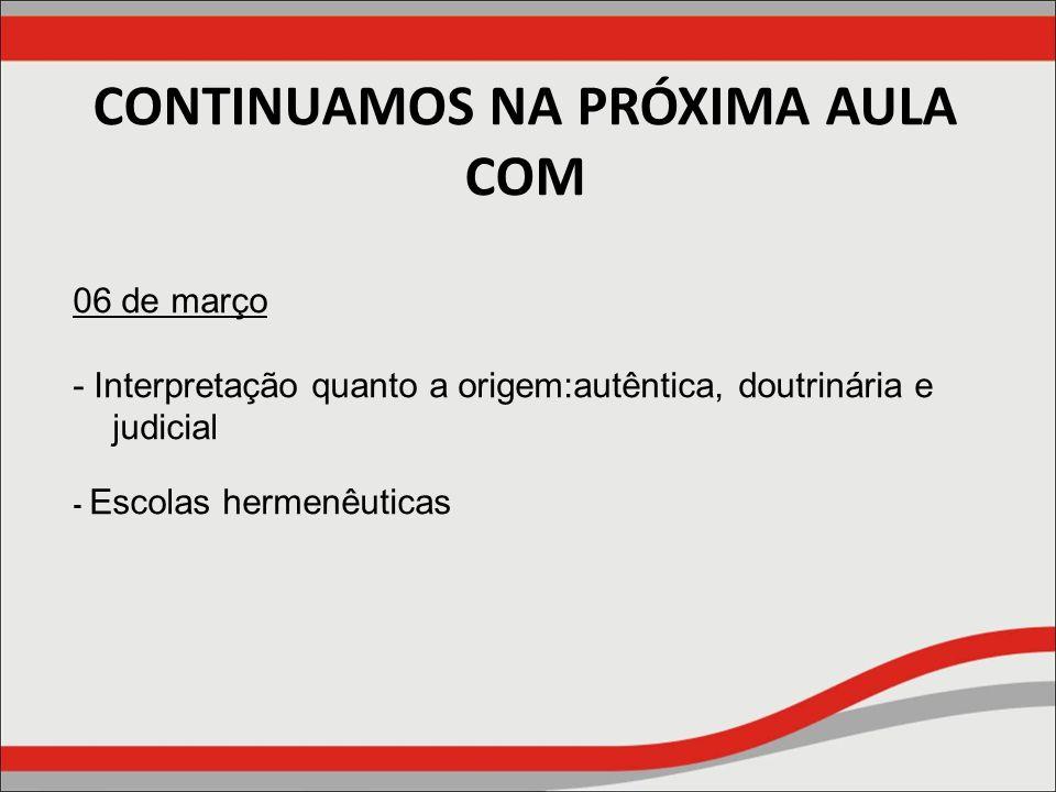 CONTINUAMOS NA PRÓXIMA AULA COM 06 de março - Interpretação quanto a origem:autêntica, doutrinária e judicial - Escolas hermenêuticas
