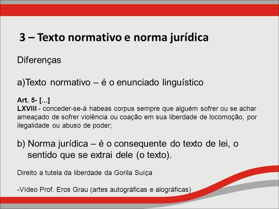 3 – Texto normativo e norma jurídica Diferenças a)Texto normativo – é o enunciado linguístico Art. 5- [...] LXVIII - conceder-se-á habeas corpus sempr