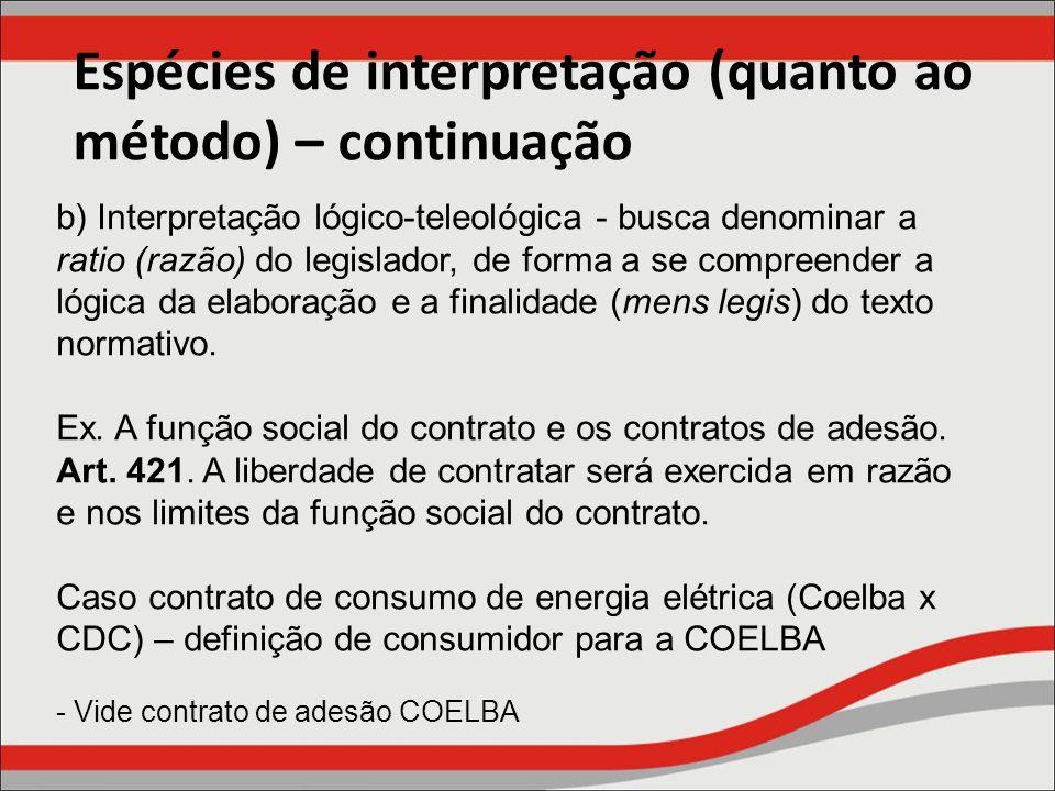 Espécies de interpretação (quanto ao método) – continuação b) Interpretação lógico-teleológica - busca denominar a ratio (razão) do legislador, de for