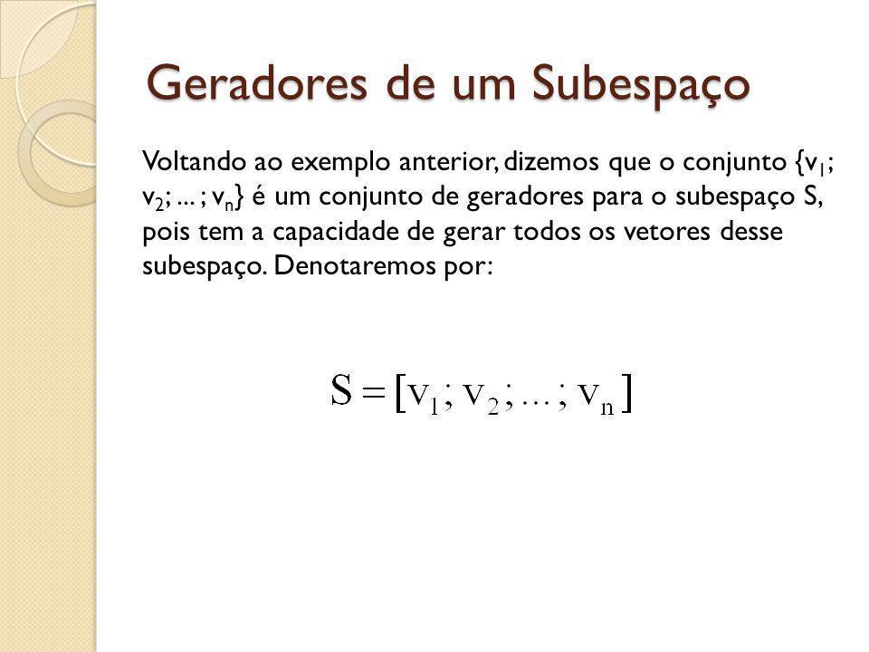 Geradores de um Subespaço Voltando ao exemplo anterior, dizemos que o conjunto {v 1 ; v 2 ;... ; v n } é um conjunto de geradores para o subespaço S,