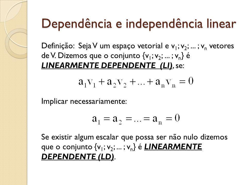 Dependência e independência linear Definição: Seja V um espaço vetorial e v 1 ; v 2 ;... ; v n vetores de V. Dizemos que o conjunto {v 1 ; v 2 ;... ;