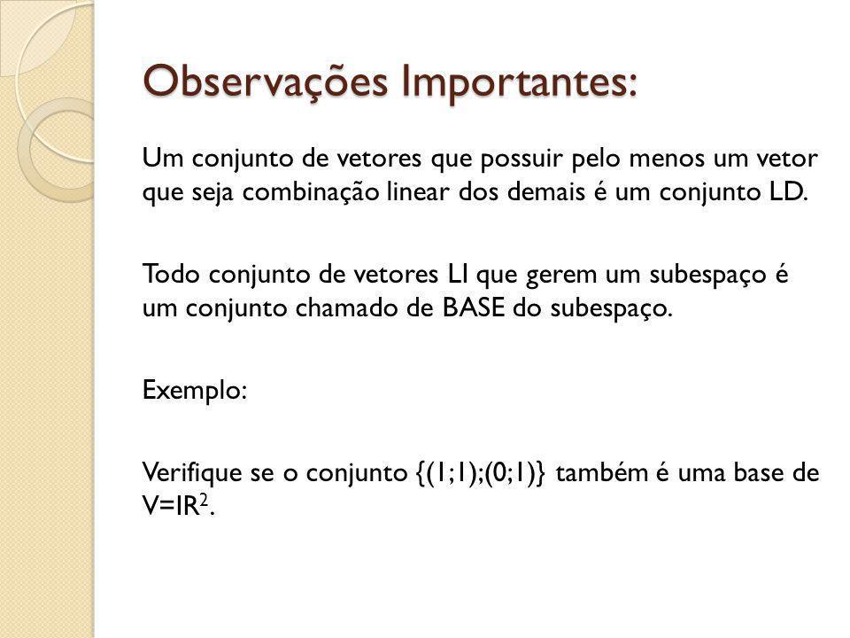 Observações Importantes: Um conjunto de vetores que possuir pelo menos um vetor que seja combinação linear dos demais é um conjunto LD. Todo conjunto