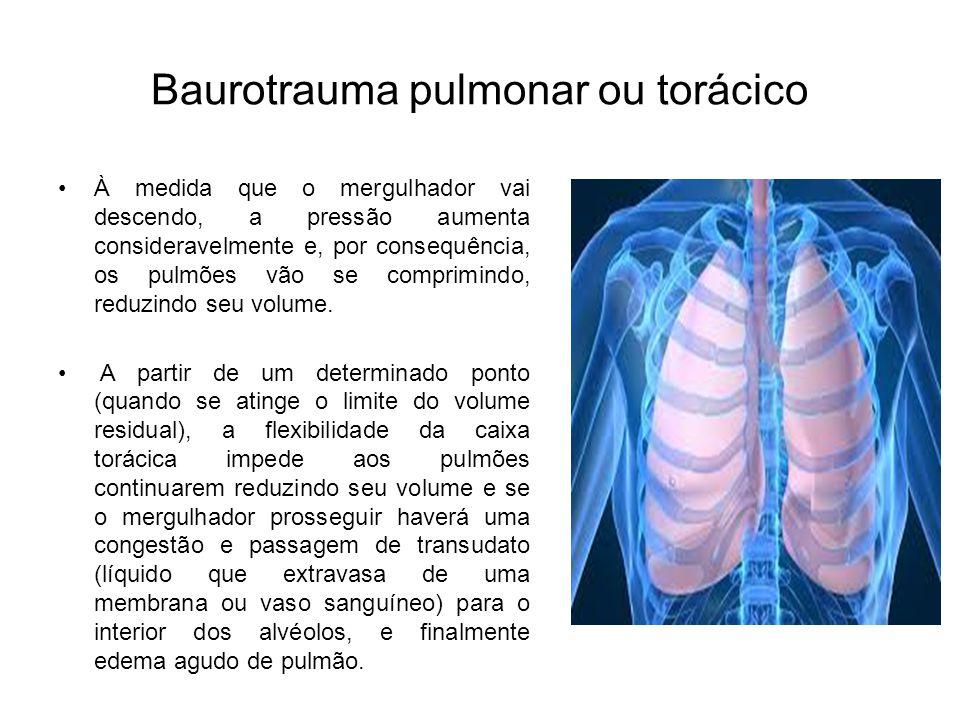 Baurotrauma pulmonar ou torácico À medida que o mergulhador vai descendo, a pressão aumenta consideravelmente e, por consequência, os pulmões vão se c