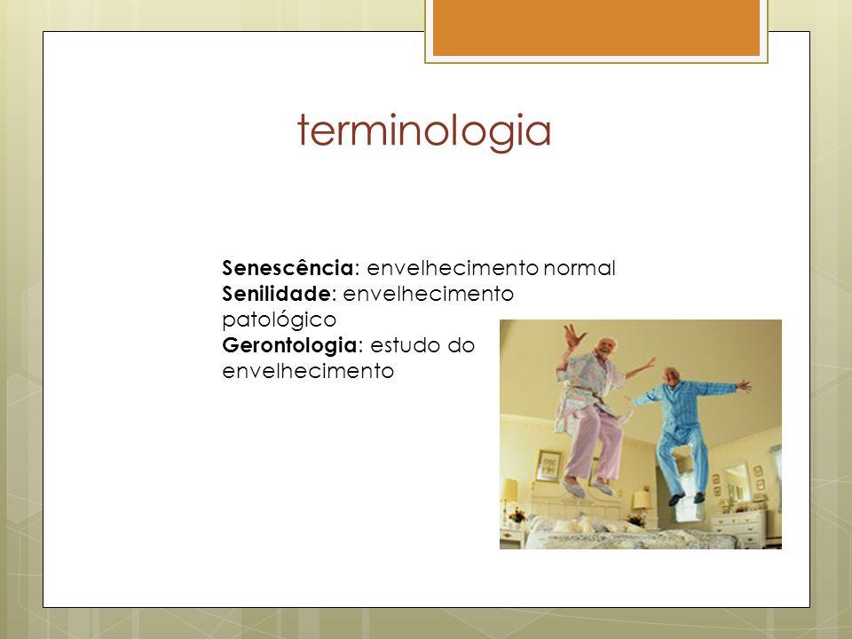 terminologia Senescência : envelhecimento normal Senilidade : envelhecimento patológico Gerontologia : estudo do envelhecimento