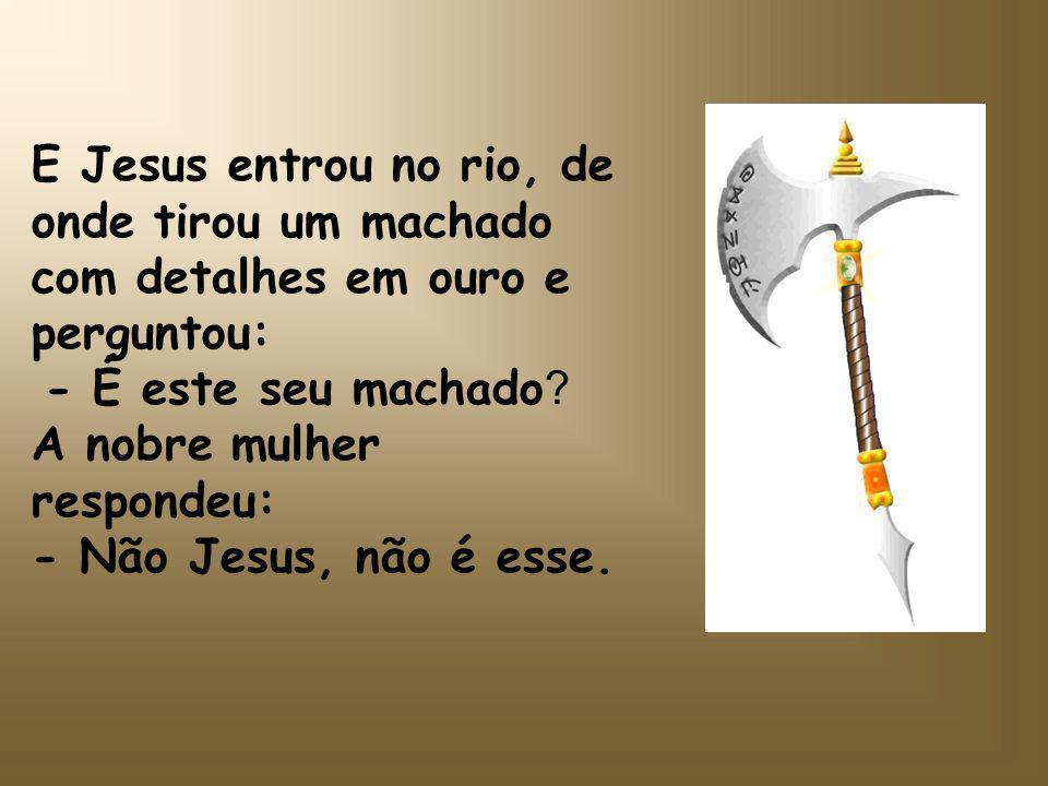 E Jesus entrou no rio, de onde tirou um machado com detalhes em ouro e perguntou: - É este seu machado .