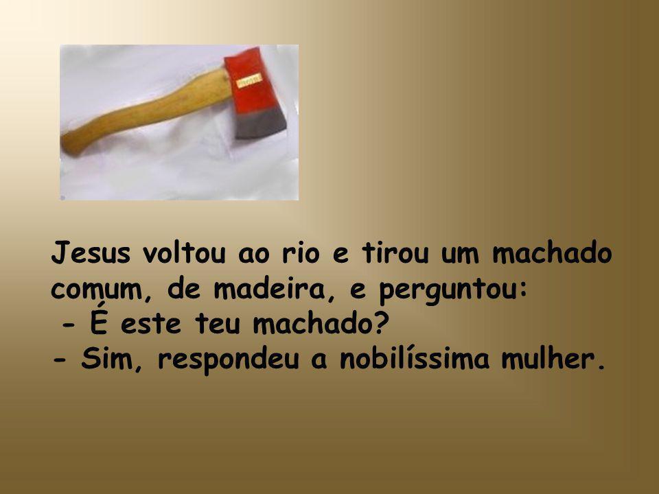 Jesus entrou novamente no rio e tirou um machado de prata: -É este o seu? -Também não, respondeu a dona de casa.
