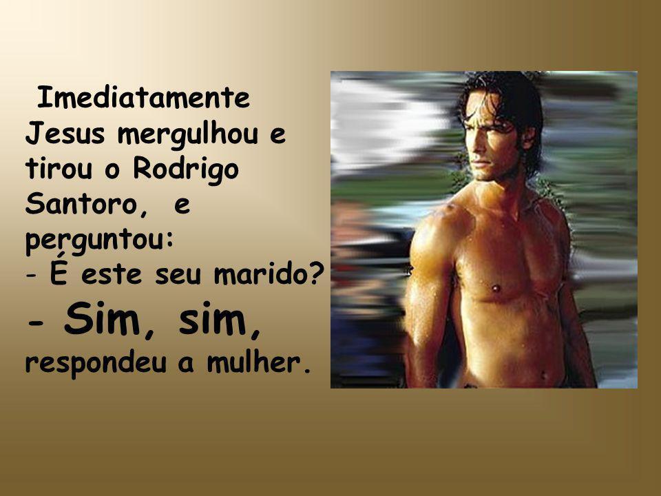 Imediatamente Jesus mergulhou e tirou o Rodrigo Santoro, e perguntou: - É este seu marido.