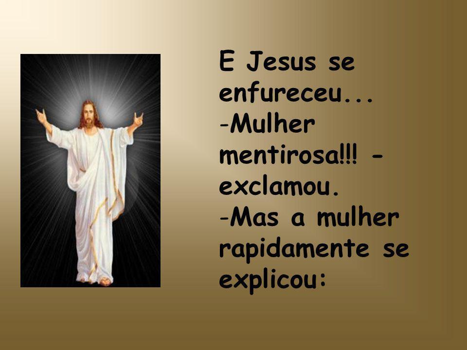 E Jesus se enfureceu... -Mulher mentirosa!!! - exclamou. -Mas a mulher rapidamente se explicou: