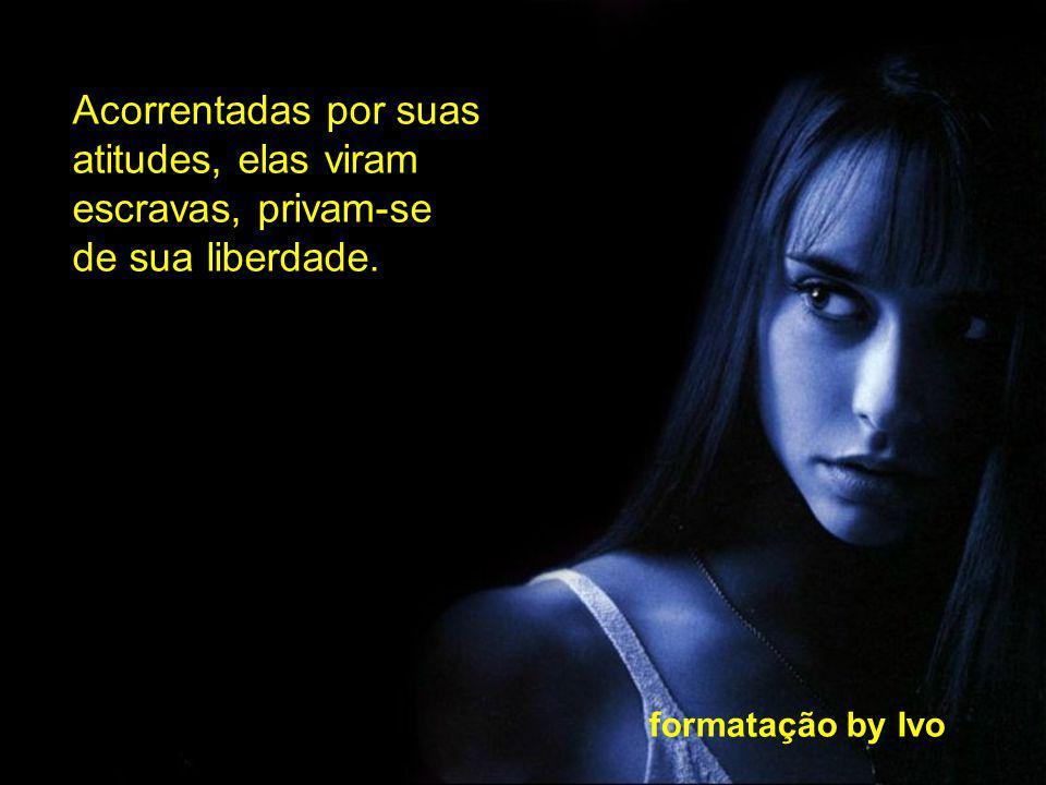 formatação by Ivo Elas podem até evitar sofrimentos e desilusões, mas não conseguem nada, não sentem nada, não mudam, não crescem, não amam, não vivem