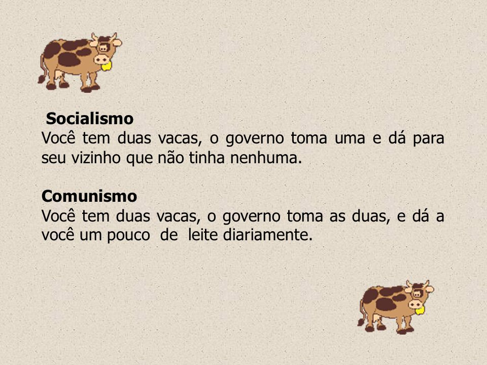 Socialismo Você tem duas vacas, o governo toma uma e dá para seu vizinho que não tinha nenhuma. Comunismo Você tem duas vacas, o governo toma as duas,