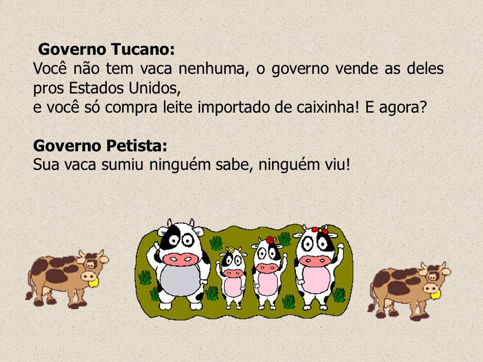 Governo Tucano: Você não tem vaca nenhuma, o governo vende as deles pros Estados Unidos, e você só compra leite importado de caixinha! E agora? Govern
