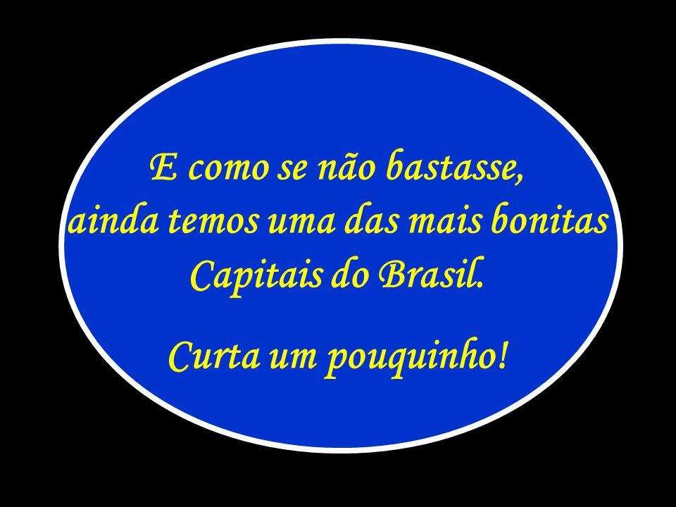 E como se não bastasse, ainda temos uma das mais bonitas Capitais do Brasil. Curta um pouquinho!