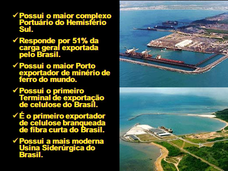 Possui o maior complexo Portuário do Hemisfério Sul. Responde por 51% da carga geral exportada pelo Brasil. Possui o maior Porto exportador de minério