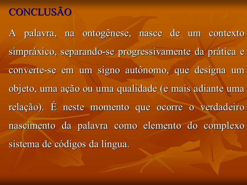 CONCLUSÃO A palavra, na ontogênese, nasce de um contexto simpráxico, separando-se progressivamente da prática e converte-se em um signo autônomo, que