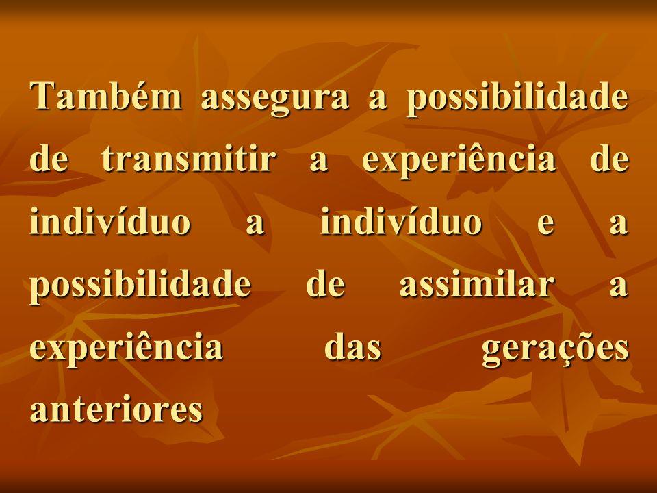 Também assegura a possibilidade de transmitir a experiência de indivíduo a indivíduo e a possibilidade de assimilar a experiência das gerações anterio