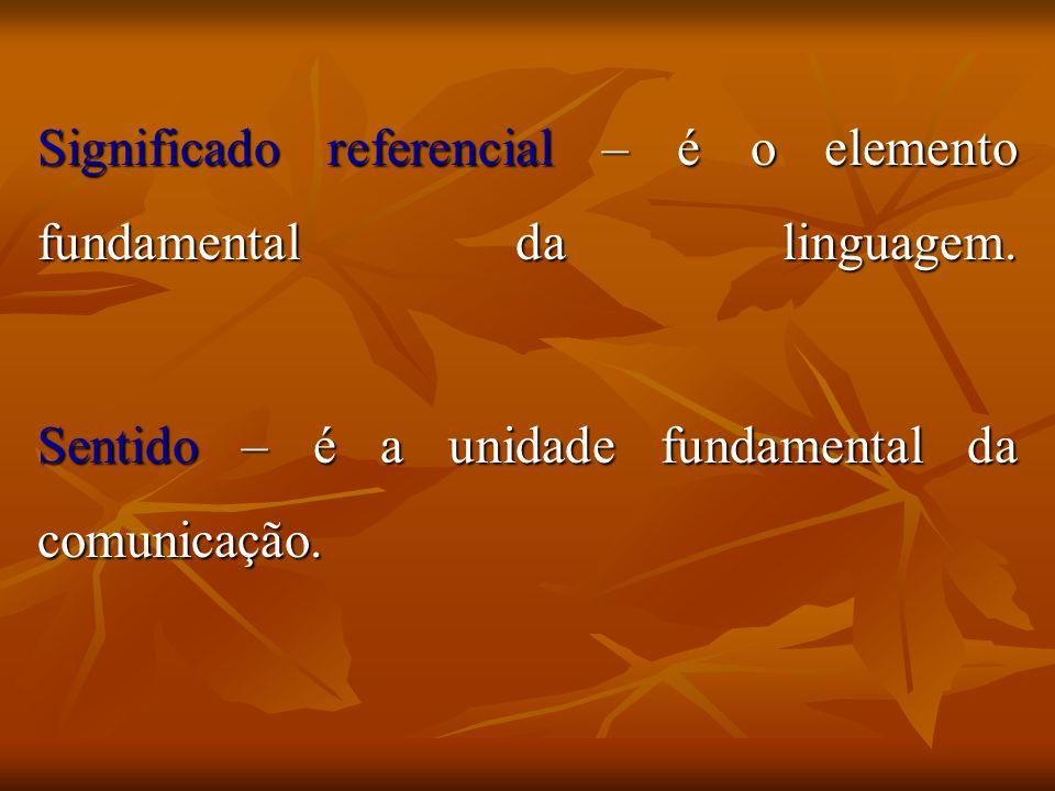 Significado referencial – é o elemento fundamental da linguagem. Sentido – é a unidade fundamental da comunicação.