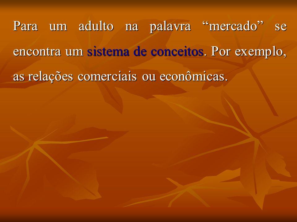 Para um adulto na palavra mercado se encontra um sistema de conceitos. Por exemplo, as relações comerciais ou econômicas.