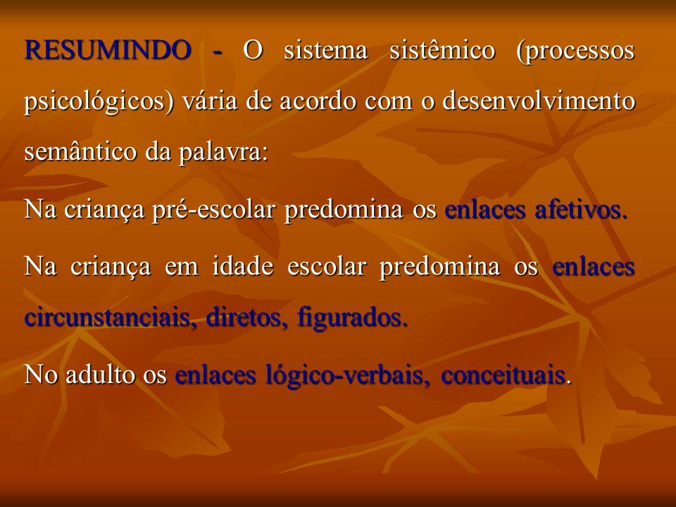 RESUMINDO - O sistema sistêmico (processos psicológicos) vária de acordo com o desenvolvimento semântico da palavra: Na criança pré-escolar predomina