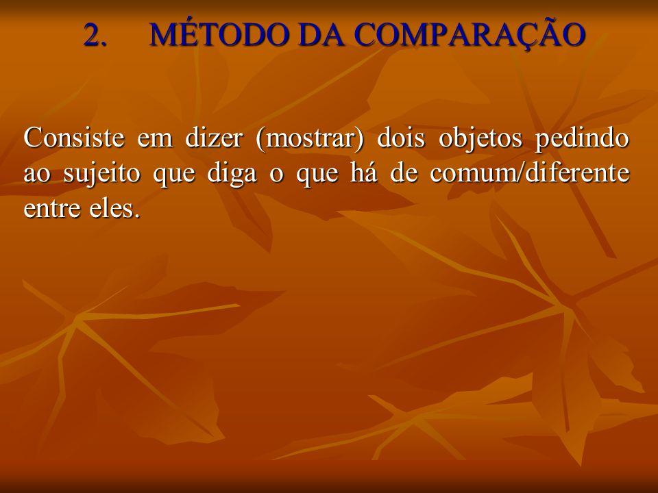 2. MÉTODO DA COMPARAÇÃO Consiste em dizer (mostrar) dois objetos pedindo ao sujeito que diga o que há de comum/diferente entre eles.