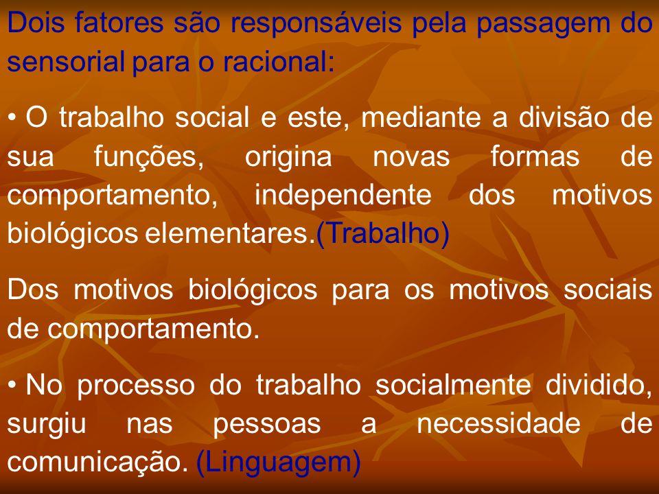 Dois fatores são responsáveis pela passagem do sensorial para o racional: O trabalho social e este, mediante a divisão de sua funções, origina novas f