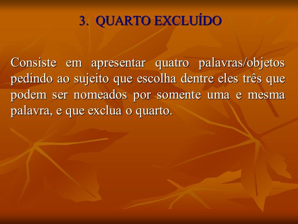 3. QUARTO EXCLUÍDO Consiste em apresentar quatro palavras/objetos pedindo ao sujeito que escolha dentre eles três que podem ser nomeados por somente u