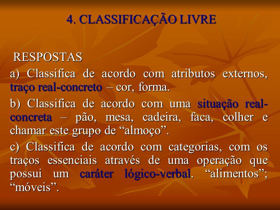 4. CLASSIFICAÇÃO LIVRE RESPOSTAS RESPOSTAS a) Classifica de acordo com atributos externos, traço real-concreto – cor, forma. b) Classifica de acordo c