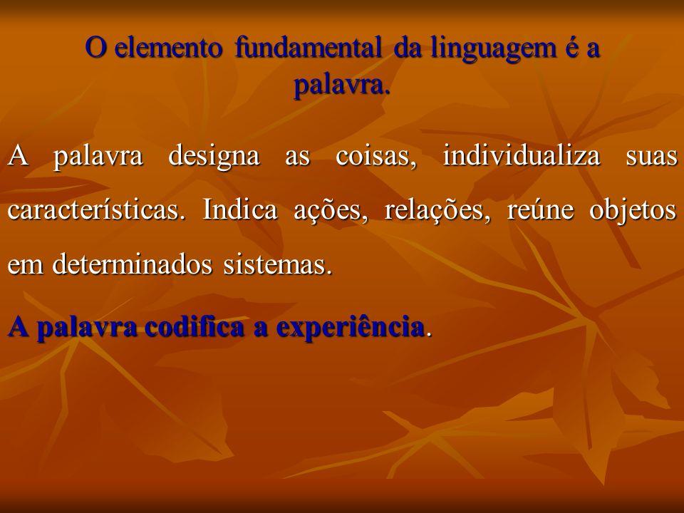 O elemento fundamental da linguagem é a palavra. A palavra designa as coisas, individualiza suas características. Indica ações, relações, reúne objeto