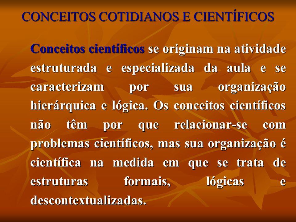 CONCEITOS COTIDIANOS E CIENTÍFICOS Conceitos científicos se originam na atividade estruturada e especializada da aula e se caracterizam por sua organi