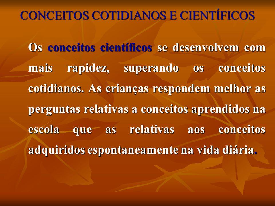 CONCEITOS COTIDIANOS E CIENTÍFICOS Os conceitos científicos se desenvolvem com mais rapidez, superando os conceitos cotidianos. As crianças respondem