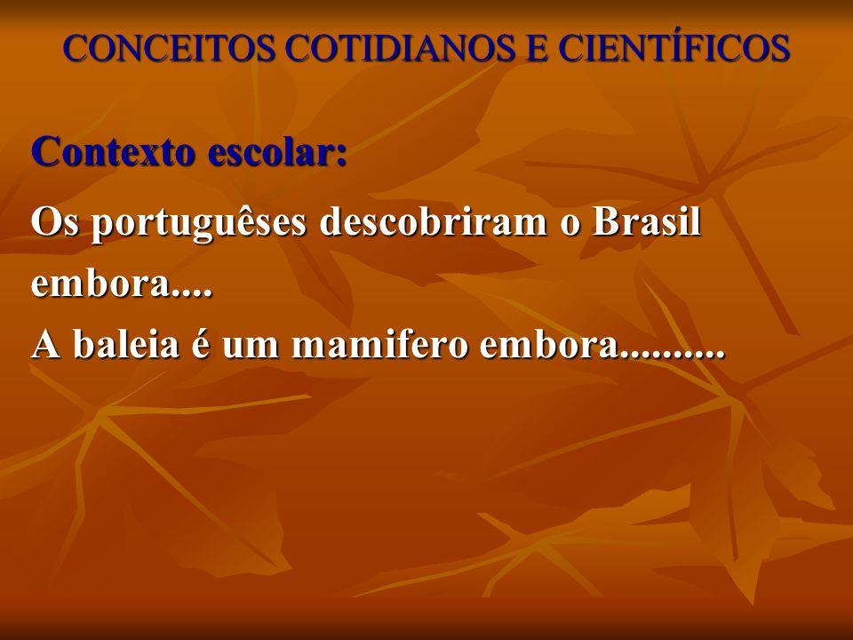 CONCEITOS COTIDIANOS E CIENTÍFICOS Contexto escolar: Os portuguêses descobriram o Brasil embora.... A baleia é um mamifero embora..........
