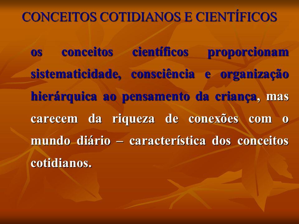 CONCEITOS COTIDIANOS E CIENTÍFICOS os conceitos científicos proporcionam sistematicidade, consciência e organização hierárquica ao pensamento da crian