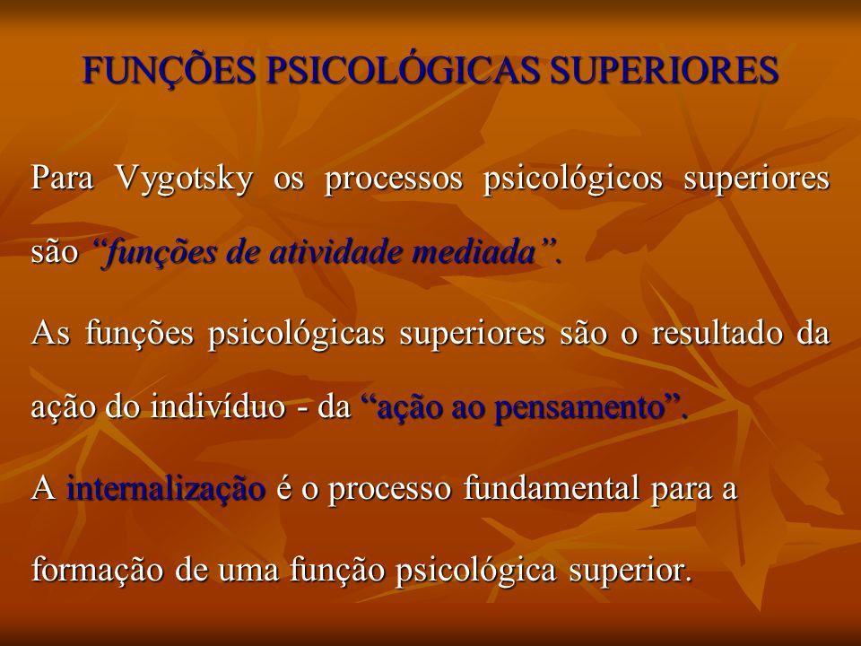 FUNÇÕES PSICOLÓGICAS SUPERIORES Para Vygotsky os processos psicológicos superiores são funções de atividade mediada. As funções psicológicas superiore