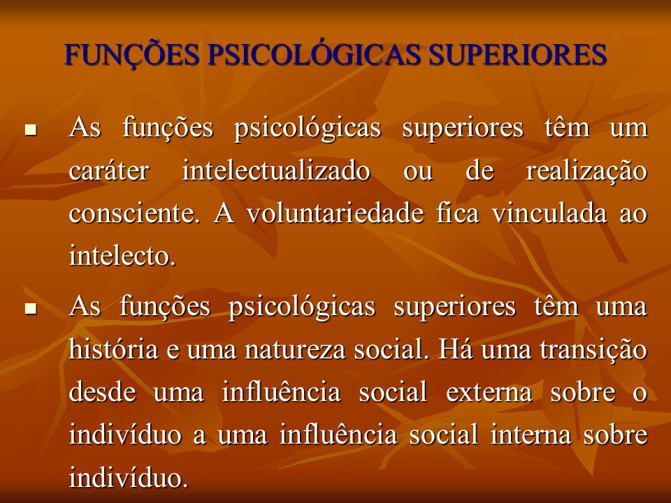 FUNÇÕES PSICOLÓGICAS SUPERIORES As funções psicológicas superiores têm um caráter intelectualizado ou de realização consciente. A voluntariedade fica