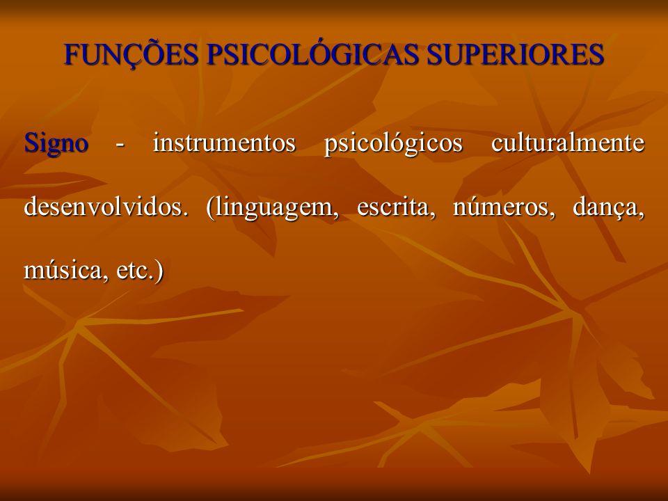 FUNÇÕES PSICOLÓGICAS SUPERIORES Signo - instrumentos psicológicos culturalmente desenvolvidos. (linguagem, escrita, números, dança, música, etc.)