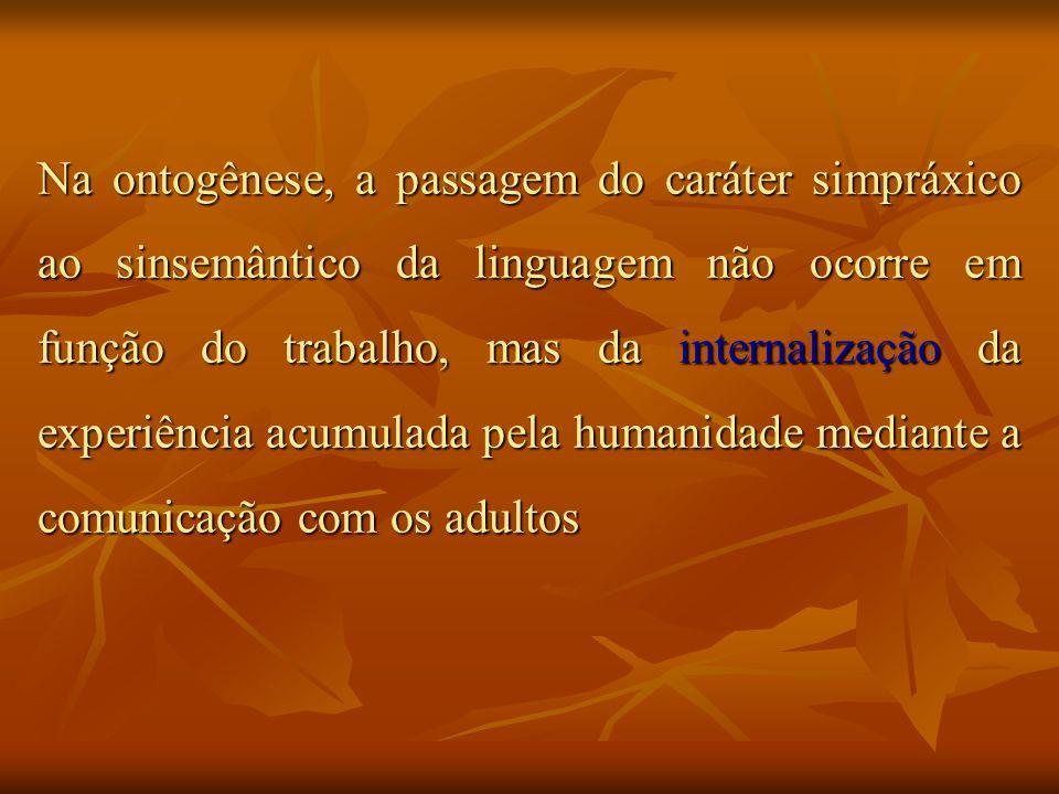 Na ontogênese, a passagem do caráter simpráxico ao sinsemântico da linguagem não ocorre em função do trabalho, mas da internalização da experiência ac