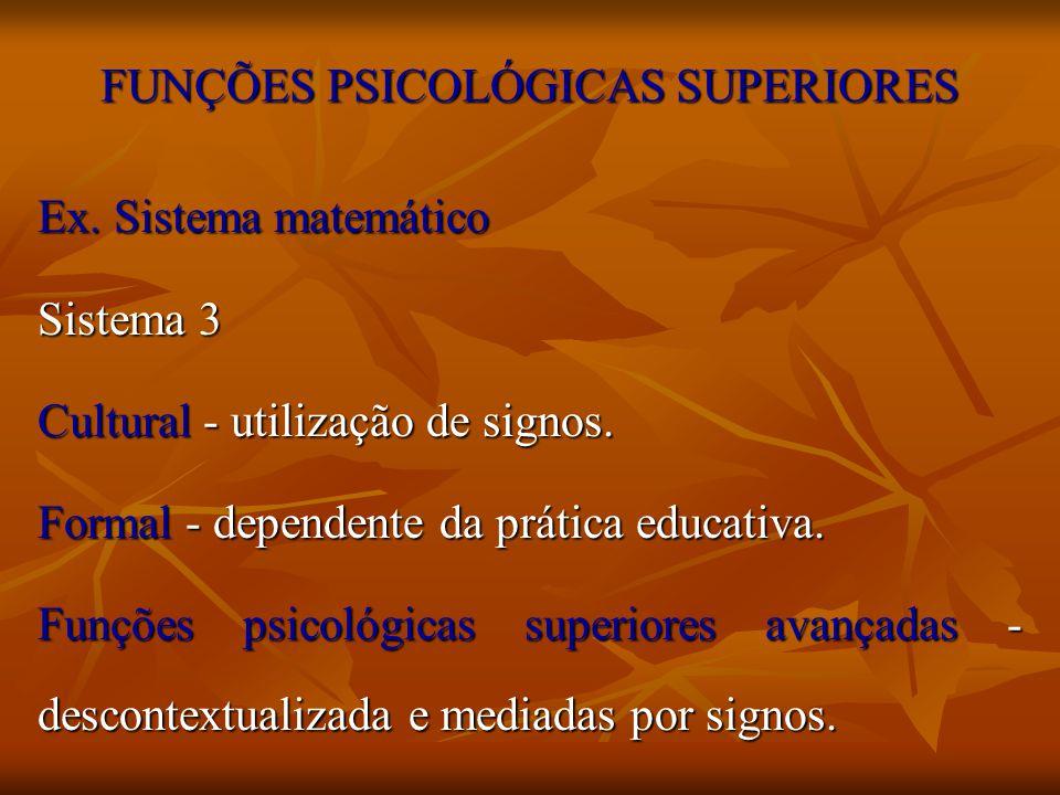 FUNÇÕES PSICOLÓGICAS SUPERIORES Ex. Sistema matemático Sistema 3 Cultural - utilização de signos. Formal - dependente da prática educativa. Funções ps