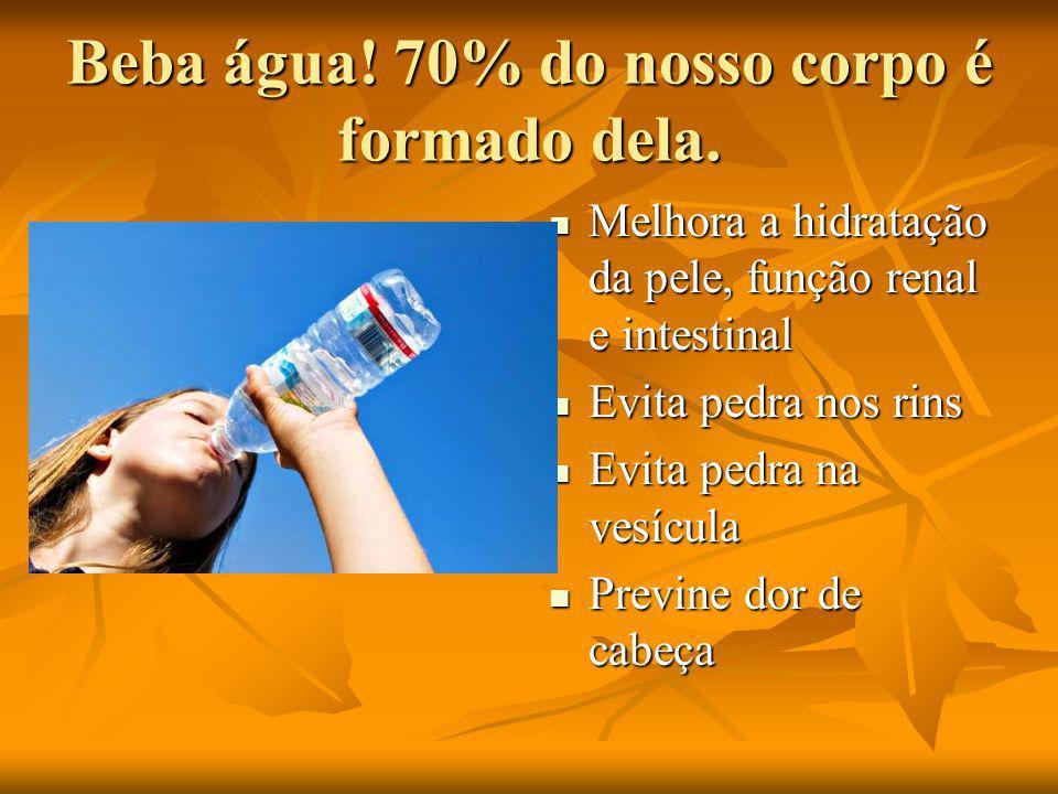 Beba água.70% do nosso corpo é formado dela.