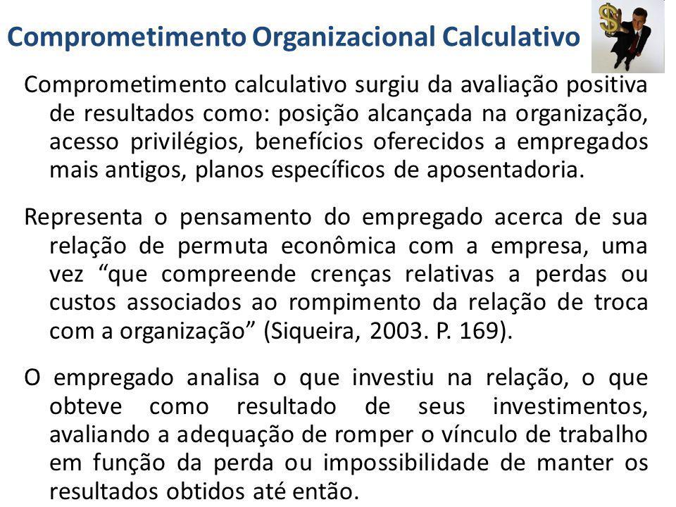 Comprometimento Organizacional Calculativo Comprometimento calculativo surgiu da avaliação positiva de resultados como: posição alcançada na organizaç