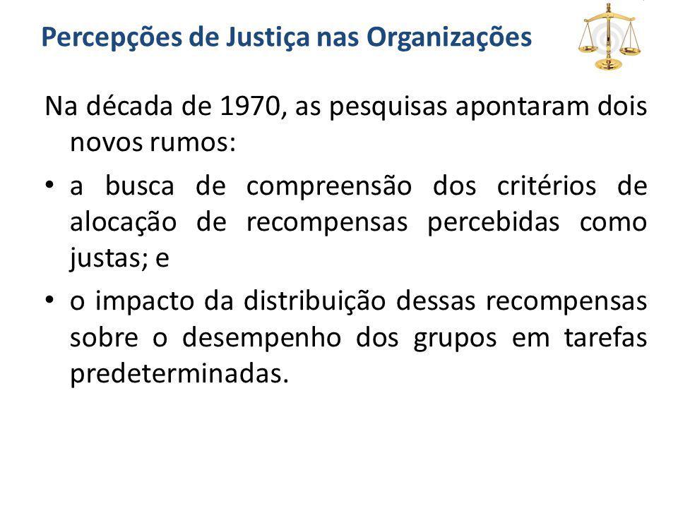 Percepções de Justiça nas Organizações Na década de 1970, as pesquisas apontaram dois novos rumos: a busca de compreensão dos critérios de alocação de