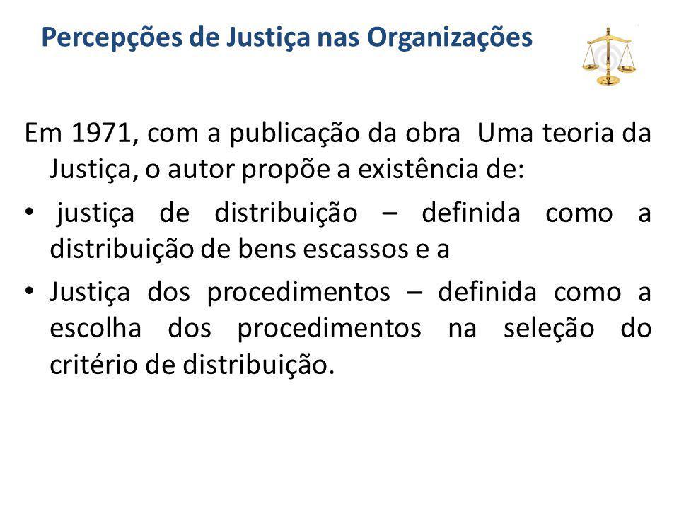 Percepções de Justiça nas Organizações Em 1971, com a publicação da obra Uma teoria da Justiça, o autor propõe a existência de: justiça de distribuiçã