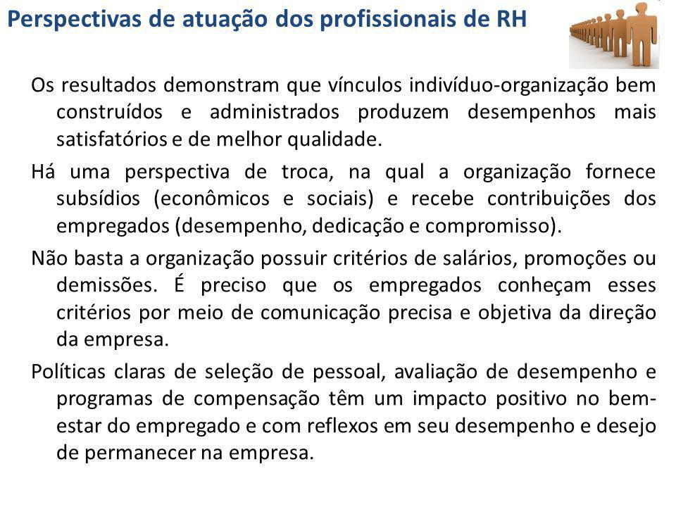 Perspectivas de atuação dos profissionais de RH Os resultados demonstram que vínculos indivíduo-organização bem construídos e administrados produzem d