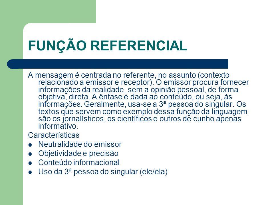 FUNÇÃO REFERENCIAL A mensagem é centrada no referente, no assunto (contexto relacionado a emissor e receptor). O emissor procura fornecer informações