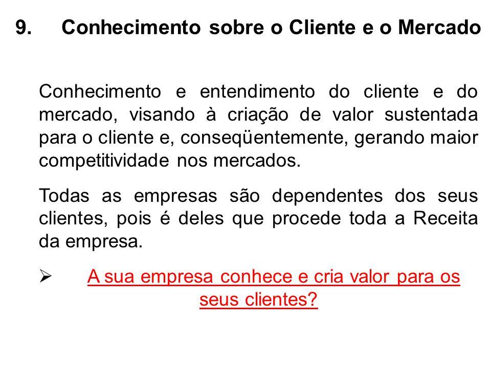 9.Conhecimento sobre o Cliente e o Mercado Conhecimento e entendimento do cliente e do mercado, visando à criação de valor sustentada para o cliente e