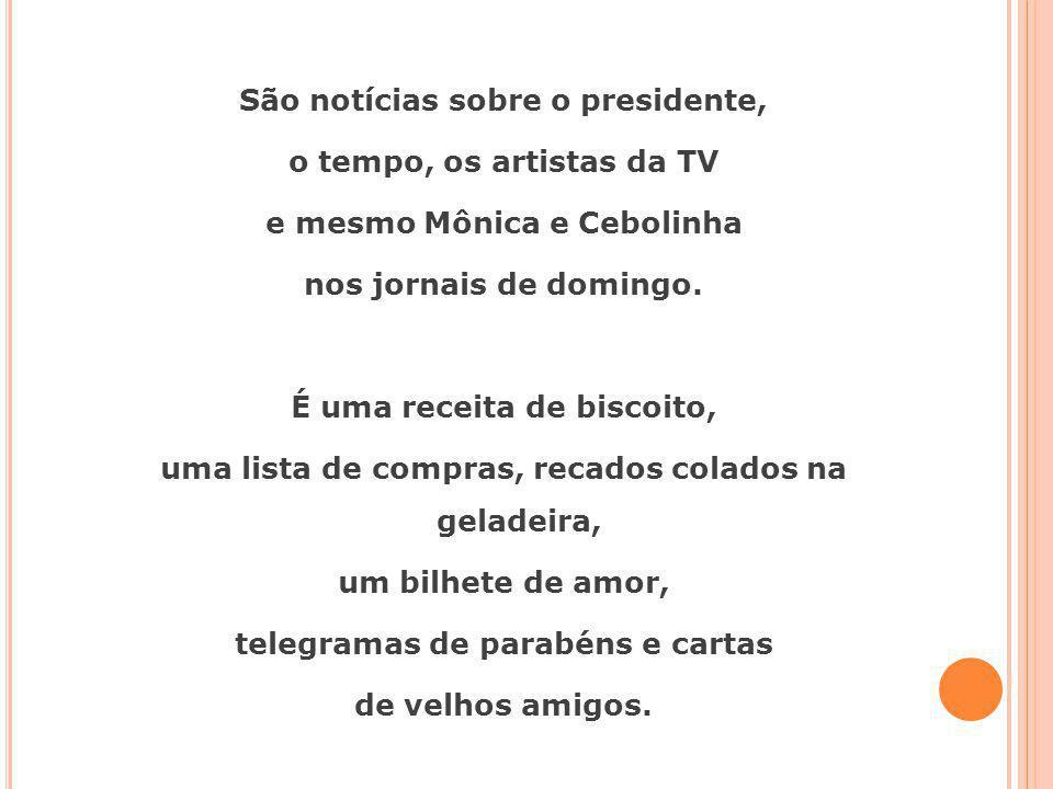 São notícias sobre o presidente, o tempo, os artistas da TV e mesmo Mônica e Cebolinha nos jornais de domingo. É uma receita de biscoito, uma lista de