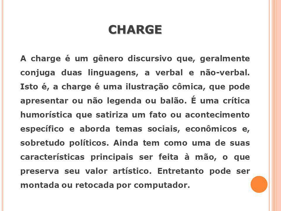 CHARGE A charge é um gênero discursivo que, geralmente conjuga duas linguagens, a verbal e não-verbal. Isto é, a charge é uma ilustração cômica, que p